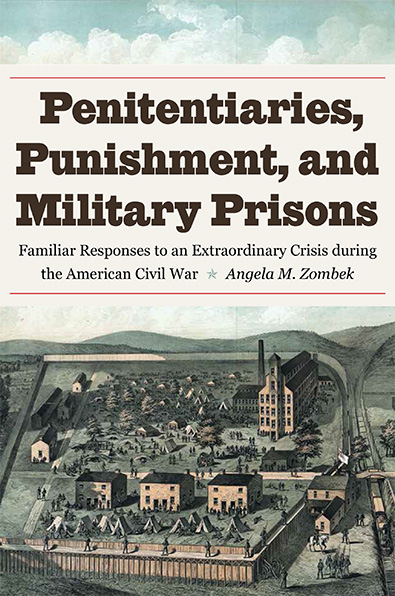 Penitentiaries, Punishment, and Military Prisons by Angela M. Zombek. Kent State University Press