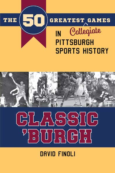 Classic 'Burgh: The 50 Greatest Collegiate Games in Pittsburgh Sports History by David Finoli. Kent State University Press.