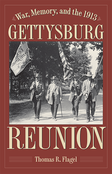 War, Memory and the 1913 Gettysburg Reunion by Thomas R. Flagel. Kent State University Press